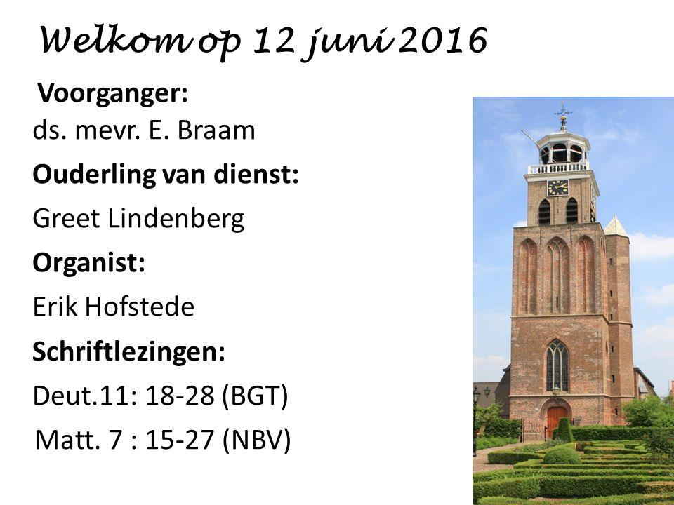 Welkom op 12 juni 2016 Voorganger: ds. mevr. E. Braam Ouderling van dienst: Greet Lindenberg Organist: Erik Hofstede Schriftlezingen: Deut.11: 18-28 (