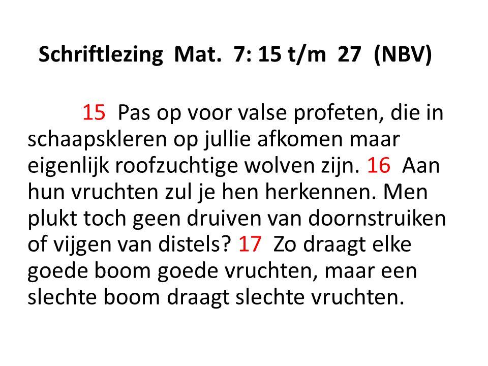 Schriftlezing Mat. 7: 15 t/m 27 (NBV) 15 Pas op voor valse profeten, die in schaapskleren op jullie afkomen maar eigenlijk roofzuchtige wolven zijn. 1