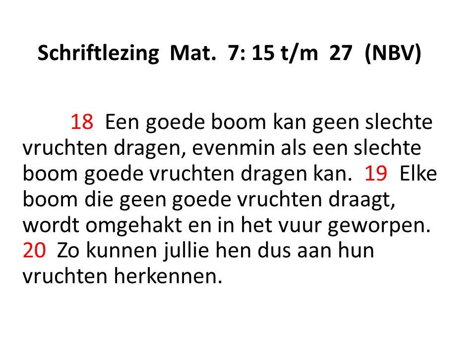 Schriftlezing Mat. 7: 15 t/m 27 (NBV) 18 Een goede boom kan geen slechte vruchten dragen, evenmin als een slechte boom goede vruchten dragen kan. 19 E