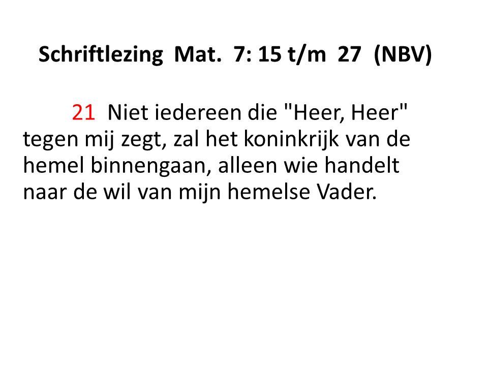 Schriftlezing Mat. 7: 15 t/m 27 (NBV) 21 Niet iedereen die