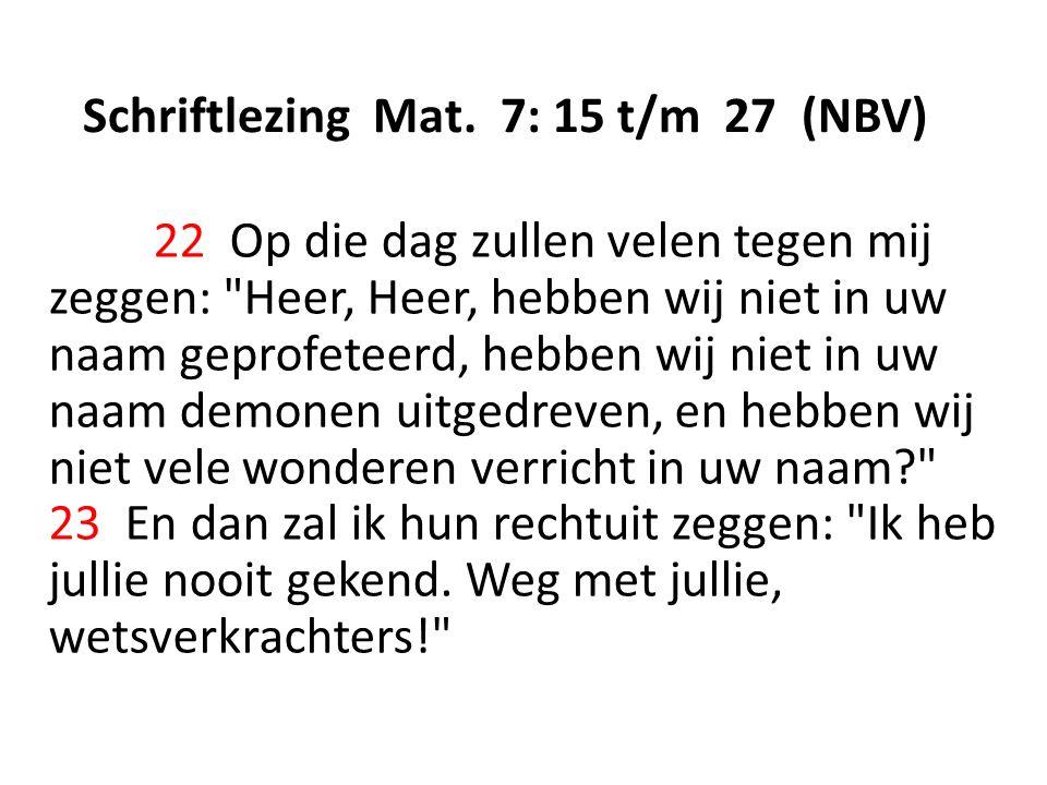 Schriftlezing Mat. 7: 15 t/m 27 (NBV) 22 Op die dag zullen velen tegen mij zeggen: