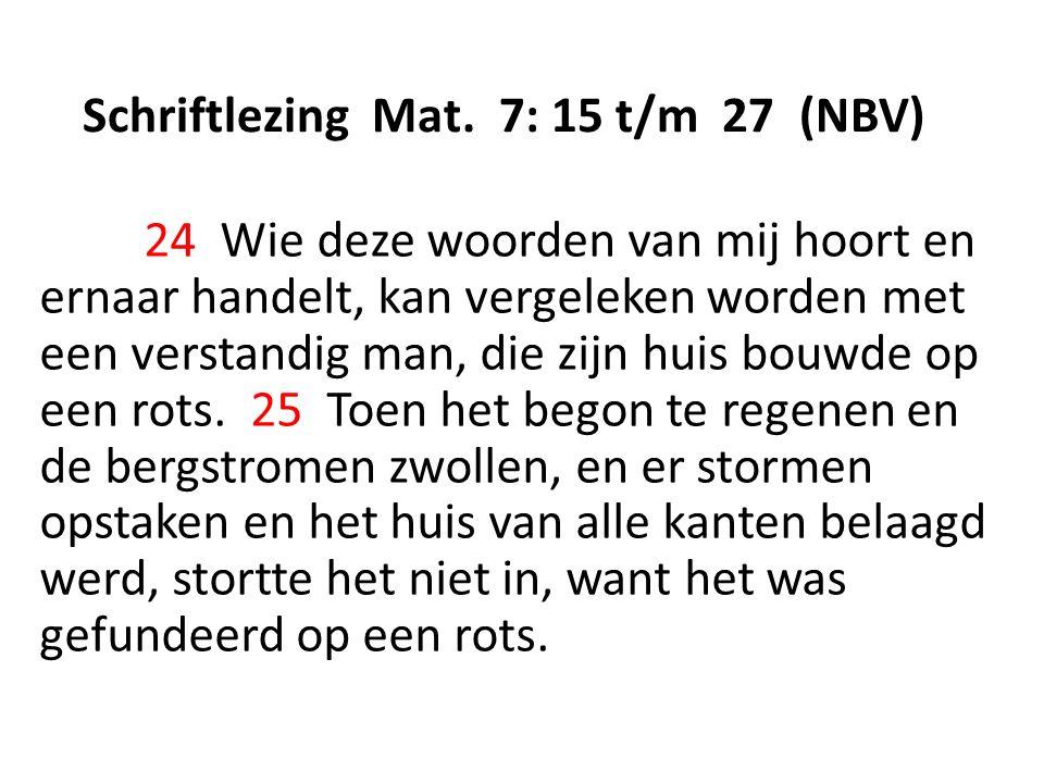 Schriftlezing Mat. 7: 15 t/m 27 (NBV) 24 Wie deze woorden van mij hoort en ernaar handelt, kan vergeleken worden met een verstandig man, die zijn huis