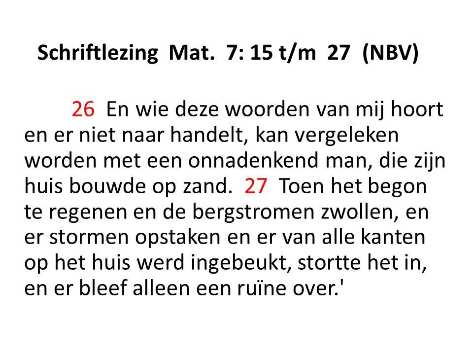 Schriftlezing Mat. 7: 15 t/m 27 (NBV) 26 En wie deze woorden van mij hoort en er niet naar handelt, kan vergeleken worden met een onnadenkend man, die