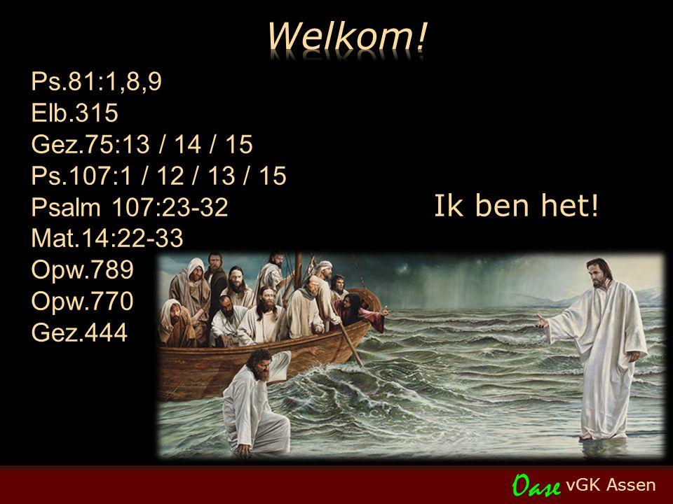 vGK Assen Oase Ps.81:1,8,9 Elb.315 Gez.75:13 / 14 / 15 Ps.107:1 / 12 / 13 / 15 Psalm 107:23-32 Mat.14:22-33 Opw.789 Opw.770 Gez.444 Ik ben het!