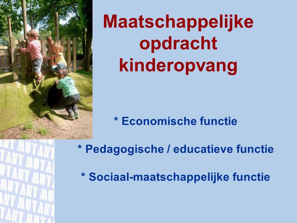 * Economische functie * Pedagogische / educatieve functie * Sociaal-maatschappelijke functie Maatschappelijke opdracht kinderopvang www.mutant.nl