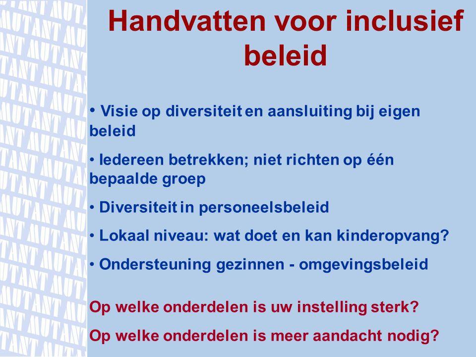 Handvatten voor inclusief beleid Visie op diversiteit en aansluiting bij eigen beleid Iedereen betrekken; niet richten op één bepaalde groep Diversite