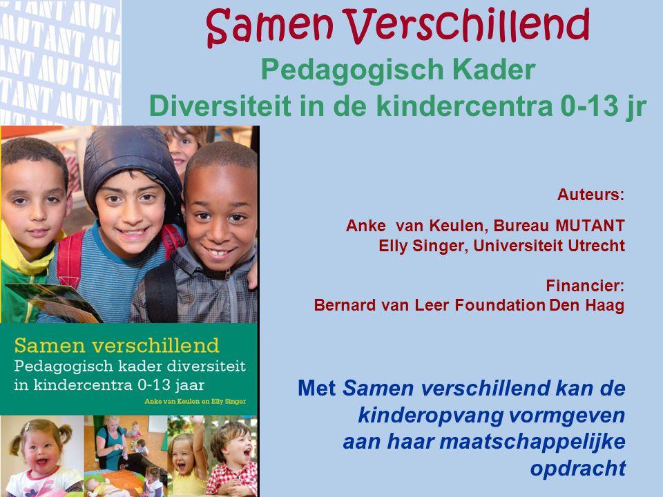 Samen Verschillend Pedagogisch Kader Diversiteit in de kindercentra 0-13 jr www.mutant.nl Auteurs: Anke van Keulen, Bureau MUTANT Elly Singer, Univers