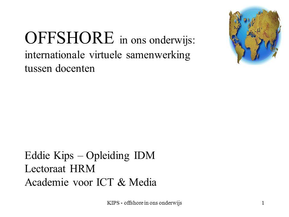 KIPS - offshore in ons onderwijs1 OFFSHORE in ons onderwijs: internationale virtuele samenwerking tussen docenten Eddie Kips – Opleiding IDM Lectoraat HRM Academie voor ICT & Media