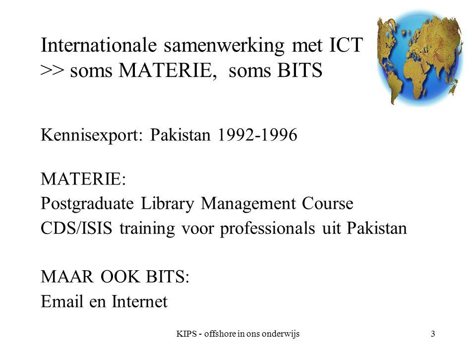 KIPS - offshore in ons onderwijs3 Internationale samenwerking met ICT >> soms MATERIE, soms BITS Kennisexport: Pakistan 1992-1996 MATERIE: Postgraduate Library Management Course CDS/ISIS training voor professionals uit Pakistan MAAR OOK BITS: Email en Internet