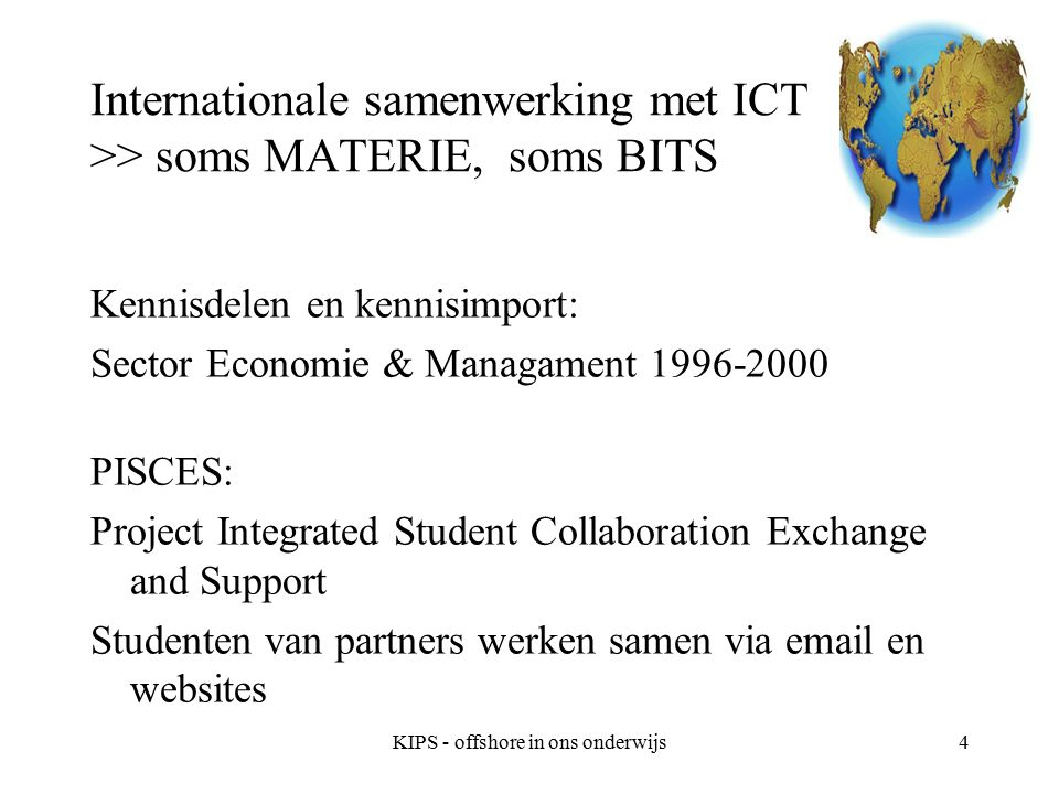 KIPS - offshore in ons onderwijs4 Internationale samenwerking met ICT >> soms MATERIE, soms BITS Kennisdelen en kennisimport: Sector Economie & Managament 1996-2000 PISCES: Project Integrated Student Collaboration Exchange and Support Studenten van partners werken samen via email en websites