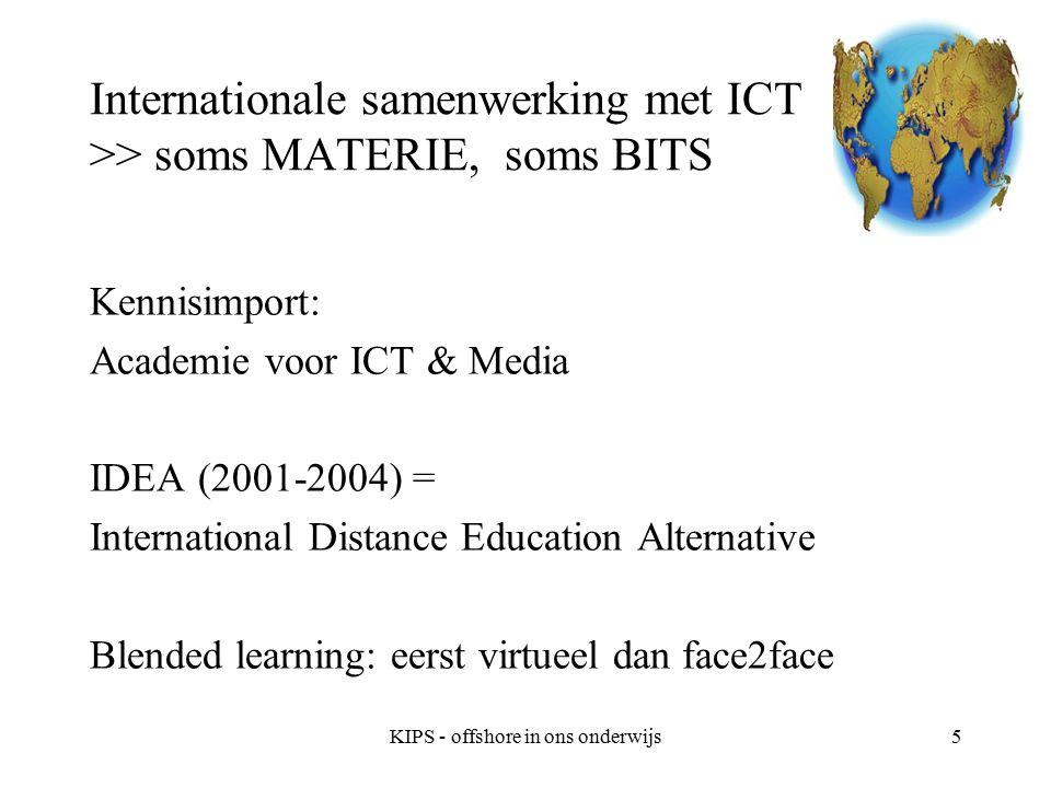 KIPS - offshore in ons onderwijs6 Internationale samenwerking met ICT >> soms MATERIE, soms BITS Lectoraat HRM (2006-2008) Kennisimport en kennisdelen Internationale Teams Offshore ook in het onderwijs Minor World professional (Lessons from the Far East)