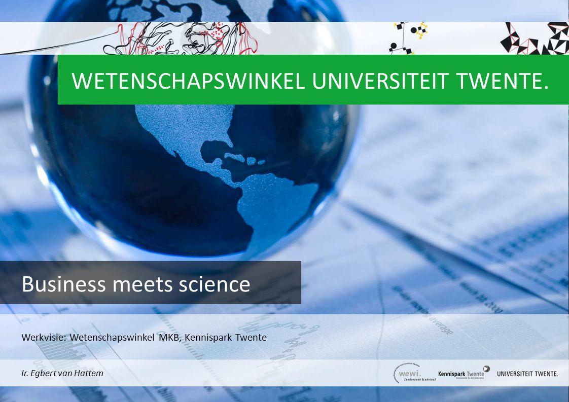 WETENSCHAPSWINKEL UNIVERSITEIT TWENTE. Business meets science Ir. Egbert van Hattem Werkvisie: Wetenschapswinkel MKB, Kennispark Twente