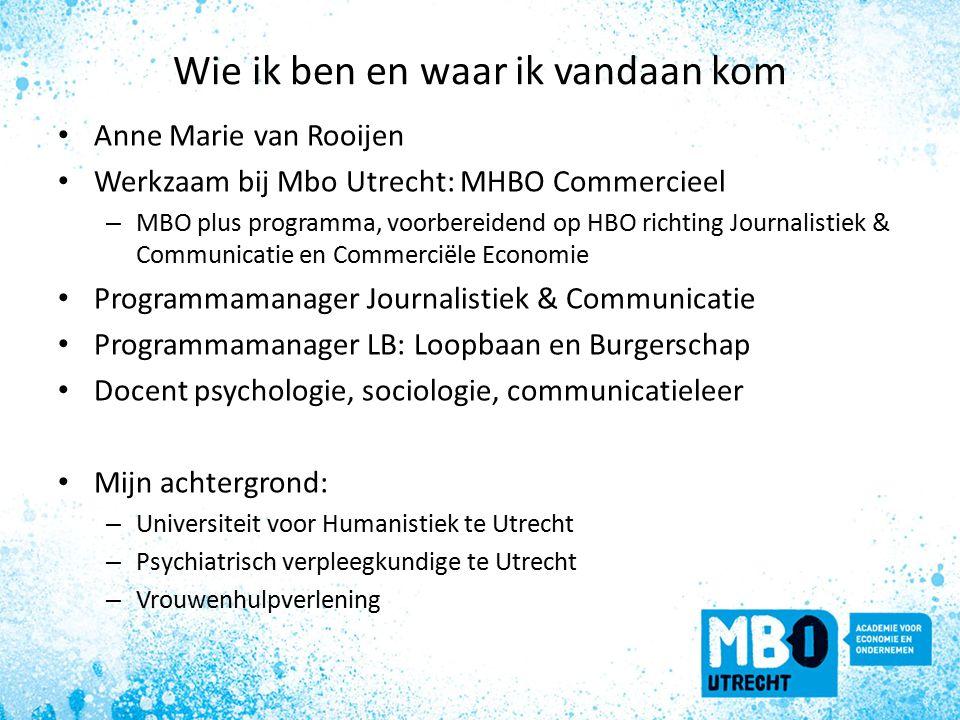 Wie ik ben en waar ik vandaan kom Anne Marie van Rooijen Werkzaam bij Mbo Utrecht: MHBO Commercieel – MBO plus programma, voorbereidend op HBO richting Journalistiek & Communicatie en Commerciële Economie Programmamanager Journalistiek & Communicatie Programmamanager LB: Loopbaan en Burgerschap Docent psychologie, sociologie, communicatieleer Mijn achtergrond: – Universiteit voor Humanistiek te Utrecht – Psychiatrisch verpleegkundige te Utrecht – Vrouwenhulpverlening