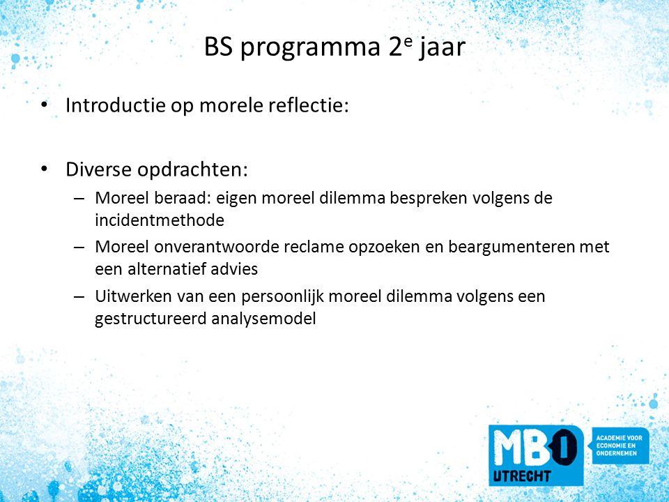 BS programma 2 e jaar Introductie op morele reflectie: Diverse opdrachten: – Moreel beraad: eigen moreel dilemma bespreken volgens de incidentmethode – Moreel onverantwoorde reclame opzoeken en beargumenteren met een alternatief advies – Uitwerken van een persoonlijk moreel dilemma volgens een gestructureerd analysemodel