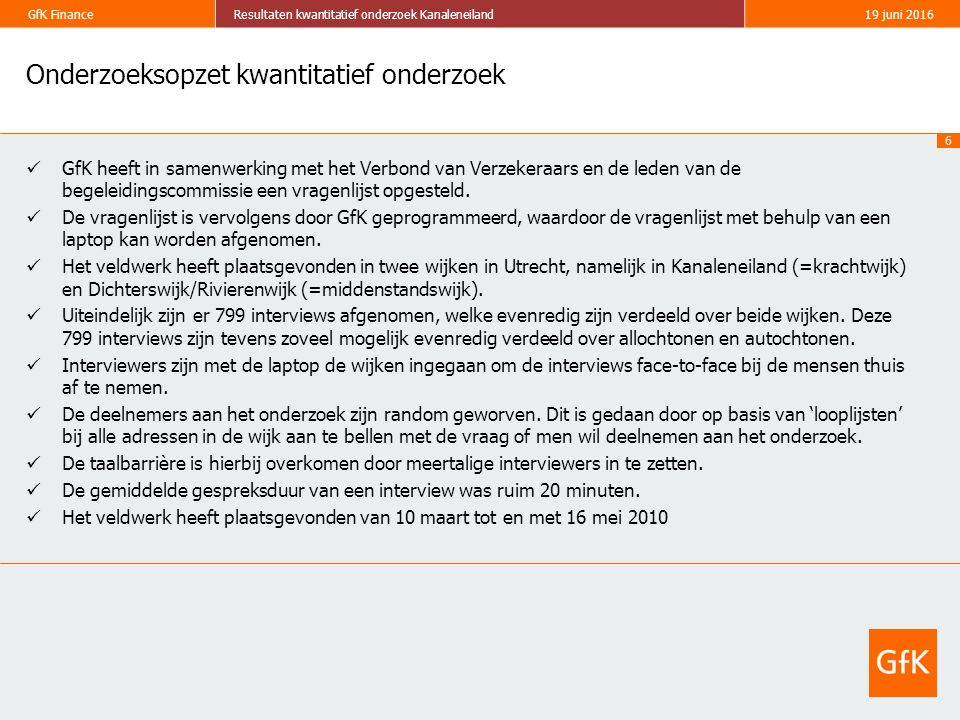 6 GfK FinanceResultaten kwantitatief onderzoek Kanaleneiland19 juni 2016 Onderzoeksopzet kwantitatief onderzoek GfK heeft in samenwerking met het Verbond van Verzekeraars en de leden van de begeleidingscommissie een vragenlijst opgesteld.