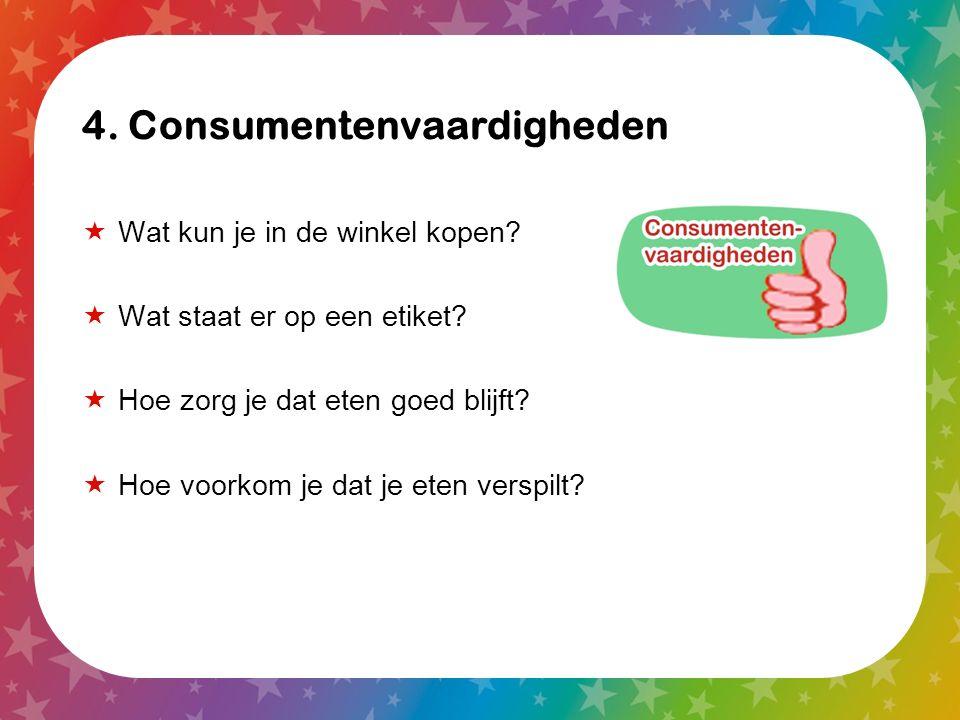 4. Consumentenvaardigheden  Wat kun je in de winkel kopen?  Wat staat er op een etiket?  Hoe zorg je dat eten goed blijft?  Hoe voorkom je dat je