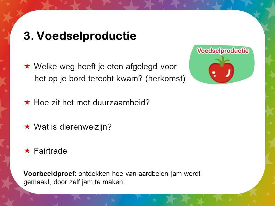 3. Voedselproductie  Welke weg heeft je eten afgelegd voor het op je bord terecht kwam? (herkomst)  Hoe zit het met duurzaamheid?  Wat is dierenwel
