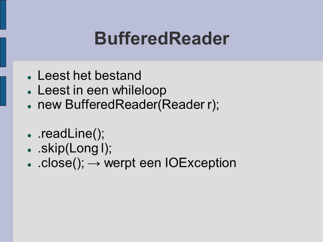 BufferedReader Leest het bestand Leest in een whileloop new BufferedReader(Reader r);.readLine();.skip(Long l);.close(); → werpt een IOException