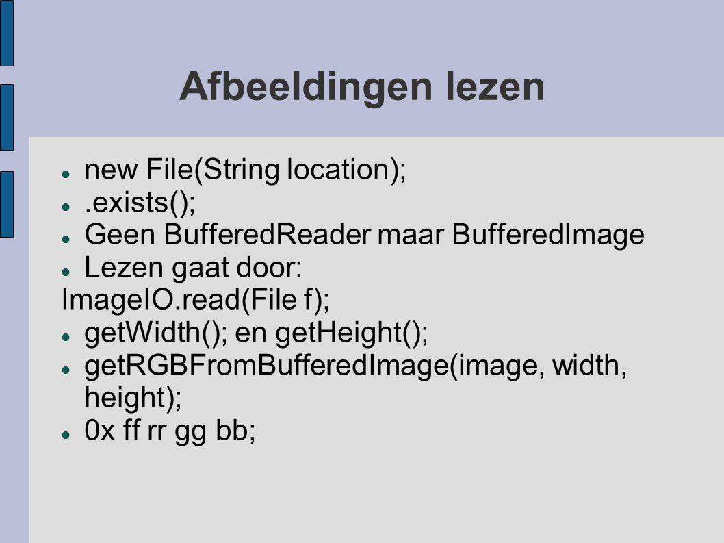Afbeeldingen lezen new File(String location);.exists(); Geen BufferedReader maar BufferedImage Lezen gaat door: ImageIO.read(File f); getWidth(); en getHeight(); getRGBFromBufferedImage(image, width, height); 0x ff rr gg bb;