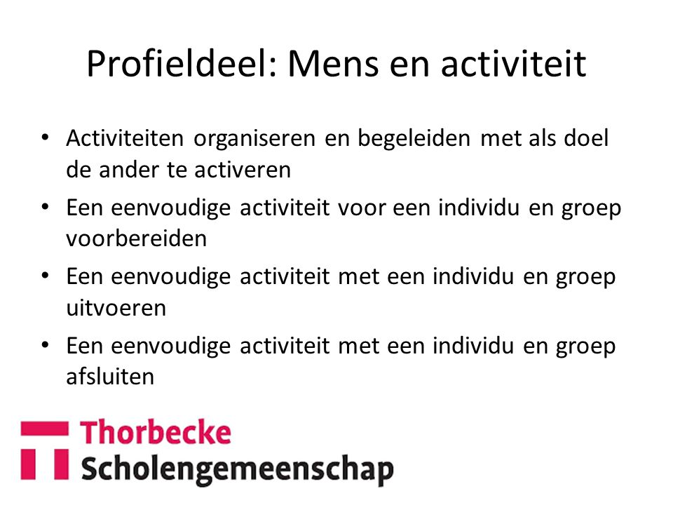 Profieldeel: Mens en activiteit Activiteiten organiseren en begeleiden met als doel de ander te activeren Een eenvoudige activiteit voor een individu en groep voorbereiden Een eenvoudige activiteit met een individu en groep uitvoeren Een eenvoudige activiteit met een individu en groep afsluiten