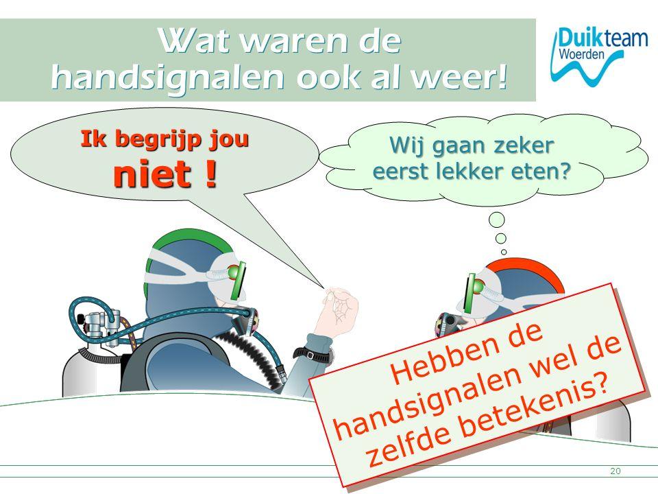 Nederlandse Onderwatersport Bond Wat waren de handsignalen ook al weer! 20 Ik begrijp jou niet ! Wij gaan zeker eerst lekker eten? Hebben de handsigna