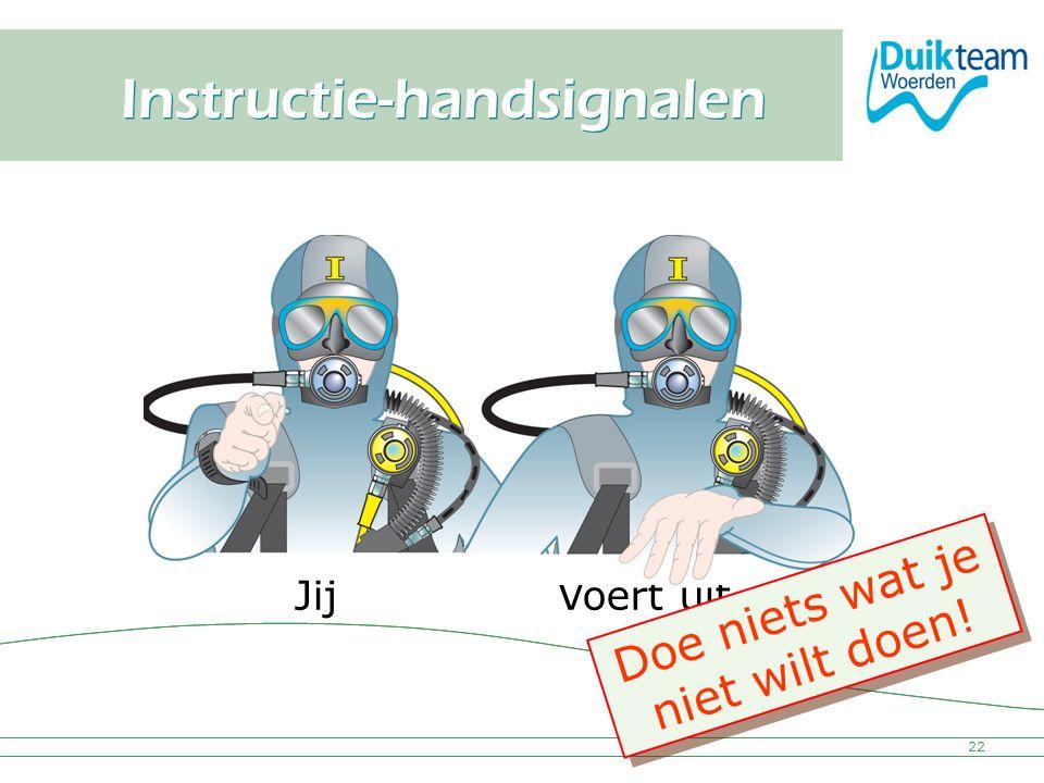 Nederlandse Onderwatersport Bond Instructie-handsignalen 22 Voert uitJij Doe niets wat je niet wilt doen! D o e n i e t s w a t j e n i e t w i l t d