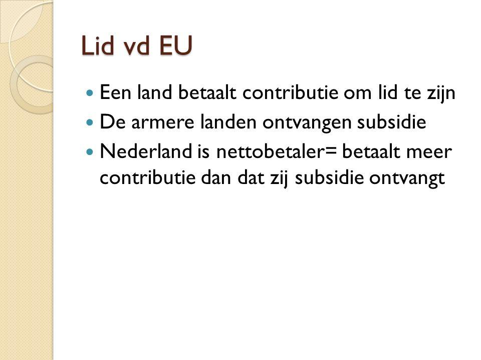 Lid vd EU Een land betaalt contributie om lid te zijn De armere landen ontvangen subsidie Nederland is nettobetaler= betaalt meer contributie dan dat zij subsidie ontvangt