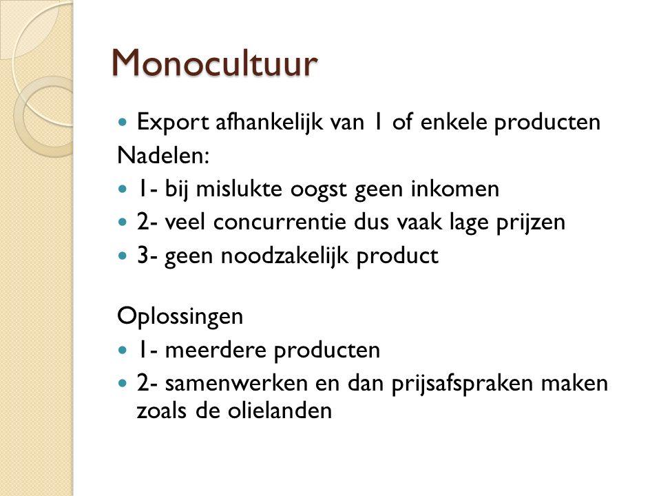 Monocultuur Export afhankelijk van 1 of enkele producten Nadelen: 1- bij mislukte oogst geen inkomen 2- veel concurrentie dus vaak lage prijzen 3- geen noodzakelijk product Oplossingen 1- meerdere producten 2- samenwerken en dan prijsafspraken maken zoals de olielanden