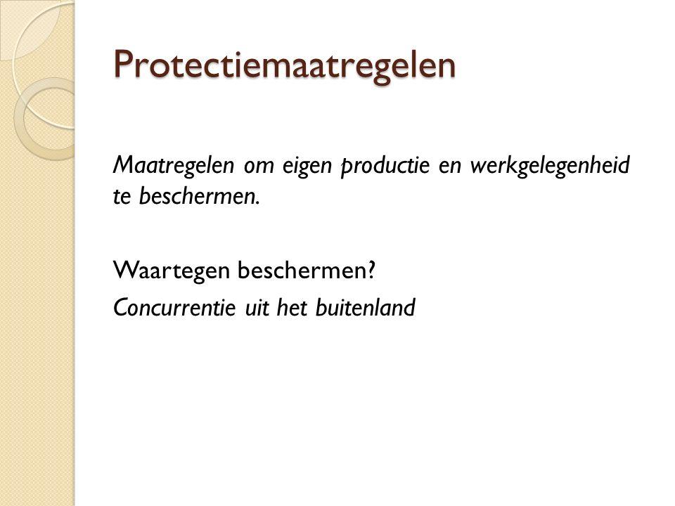 Protectiemaatregelen Maatregelen om eigen productie en werkgelegenheid te beschermen.