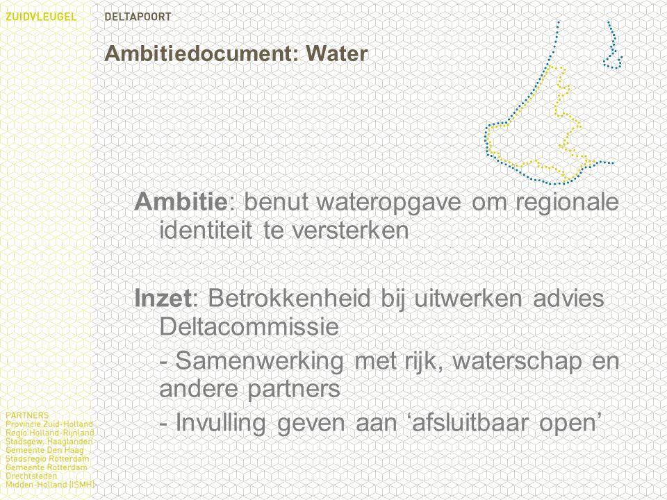 Ambitiedocument: Water Ambitie: benut wateropgave om regionale identiteit te versterken Inzet: Betrokkenheid bij uitwerken advies Deltacommissie - Samenwerking met rijk, waterschap en andere partners - Invulling geven aan 'afsluitbaar open'