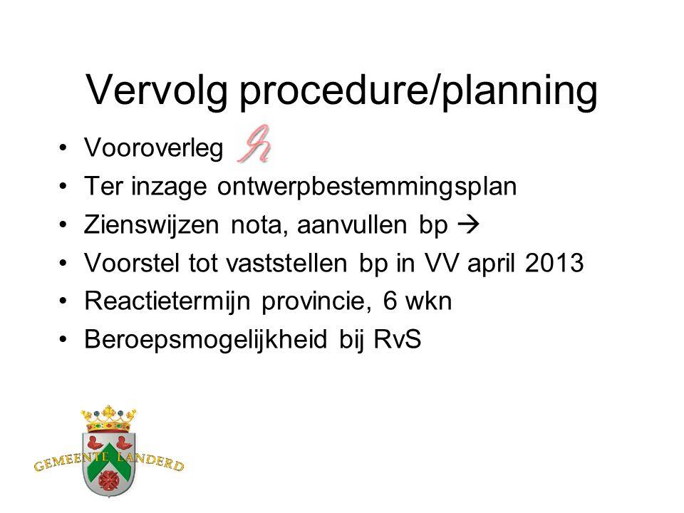 Vervolg procedure/planning Vooroverleg Ter inzage ontwerpbestemmingsplan Zienswijzen nota, aanvullen bp  Voorstel tot vaststellen bp in VV april 2013 Reactietermijn provincie, 6 wkn Beroepsmogelijkheid bij RvS