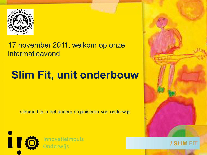 17 november 2011, welkom op onze informatieavond Slim Fit, unit onderbouw slimme fits in het anders organiseren van onderwijs