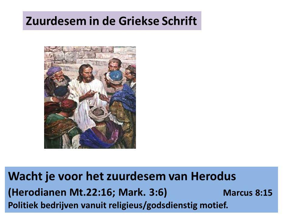 Zuurdesem in de Griekse Schrift Wacht je voor het zuurdesem van Herodus (Herodianen Mt.22:16; Mark. 3:6) Marcus 8:15 Politiek bedrijven vanuit religie