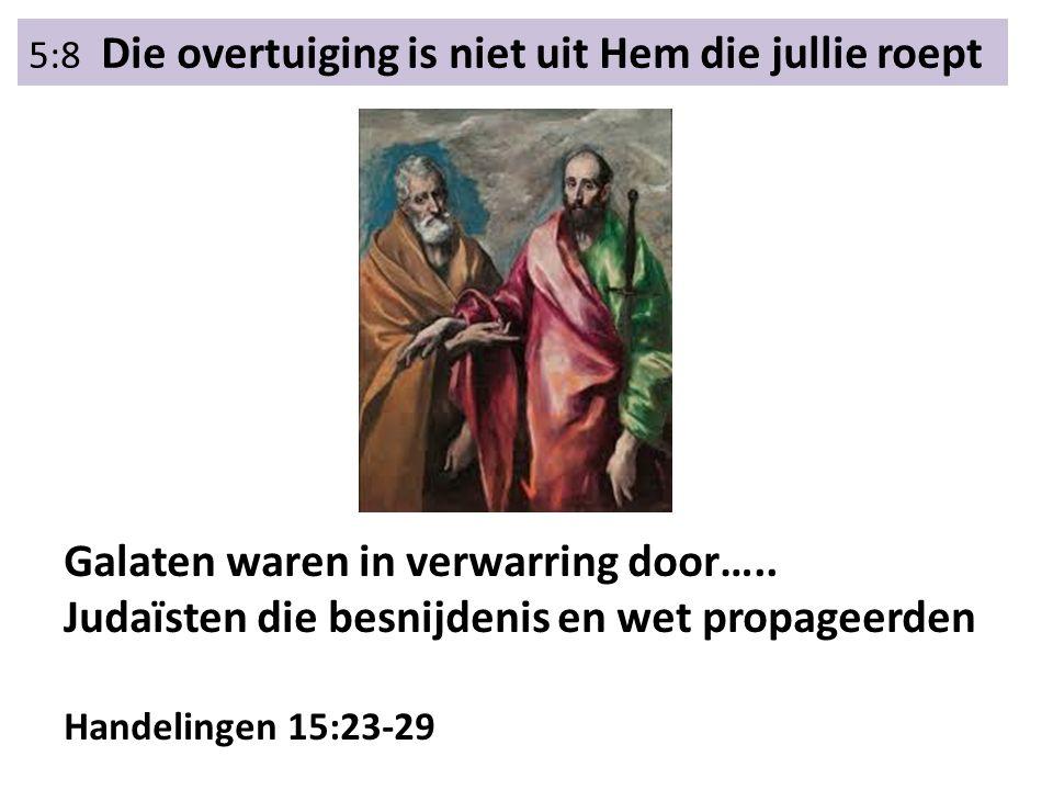5:8 Die overtuiging is niet uit Hem die jullie roept Galaten waren in verwarring door….. Judaïsten die besnijdenis en wet propageerden Handelingen 15: