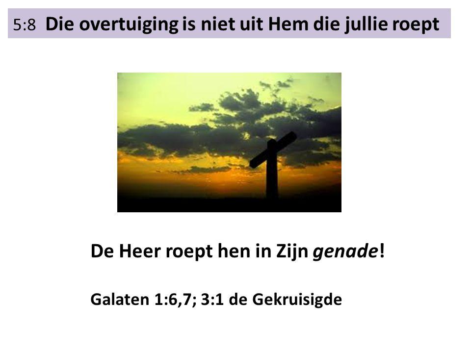 5:8 Die overtuiging is niet uit Hem die jullie roept De Heer roept hen in Zijn genade! Galaten 1:6,7; 3:1 de Gekruisigde