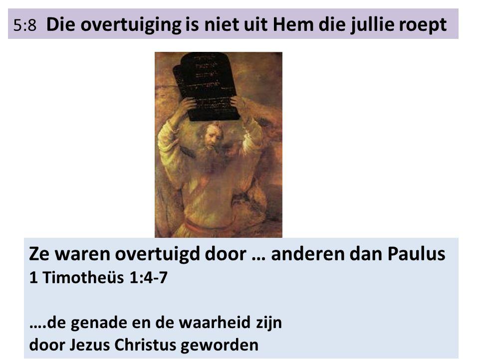 5:8 Die overtuiging is niet uit Hem die jullie roept Ze waren overtuigd door … anderen dan Paulus 1 Timotheüs 1:4-7 ….de genade en de waarheid zijn door Jezus Christus geworden