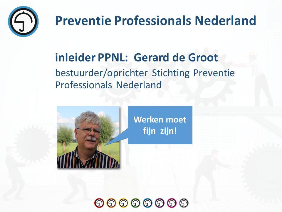 bestuurder/oprichter Stichting Preventie Professionals Nederland Preventie Professionals Nederland inleider PPNL: Gerard de Groot Werken moet fijn zijn!