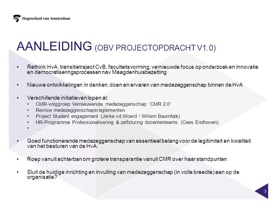 AANLEIDING (OBV PROJECTOPDRACHT V1.0) Rethink HvA, transitietraject CvB, faculteitsvorming, vernieuwde focus op onderzoek en innovatie en democratiseringsprocessen nav Maagdenhuisbezetting Nieuwe ontwikkelingen in denken, doen en ervaren van medezeggenschap binnen de HvA Verschillende initiatieven lopen al: CMR-volggroep Vernieuwende medezeggenschap 'CMR 2.0' Revisie medezeggenschapsreglementen Project Student engagement (Jerke vd Woerd / Willem Baumfalk) HR-Programma Professionalisering & zelfsturing docententeams (Cees Endhoven); … Goed functionerende medezeggenschap van essentieel belang voor de legitimiteit en kwaliteit van het besturen van de HvA.