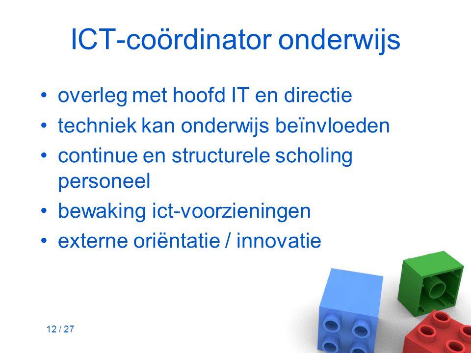 12 / 27 ICT-coördinator onderwijs overleg met hoofd IT en directie techniek kan onderwijs beïnvloeden continue en structurele scholing personeel bewak