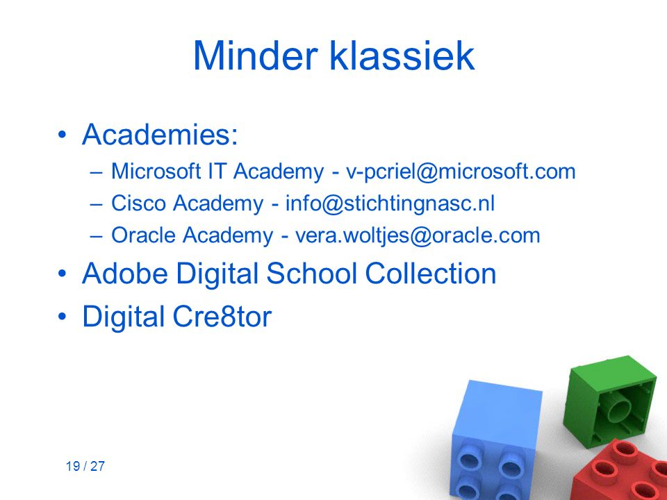 19 / 27 Minder klassiek Academies: –Microsoft IT Academy - v-pcriel@microsoft.com –Cisco Academy - info@stichtingnasc.nl –Oracle Academy - vera.woltjes@oracle.com Adobe Digital School Collection Digital Cre8tor