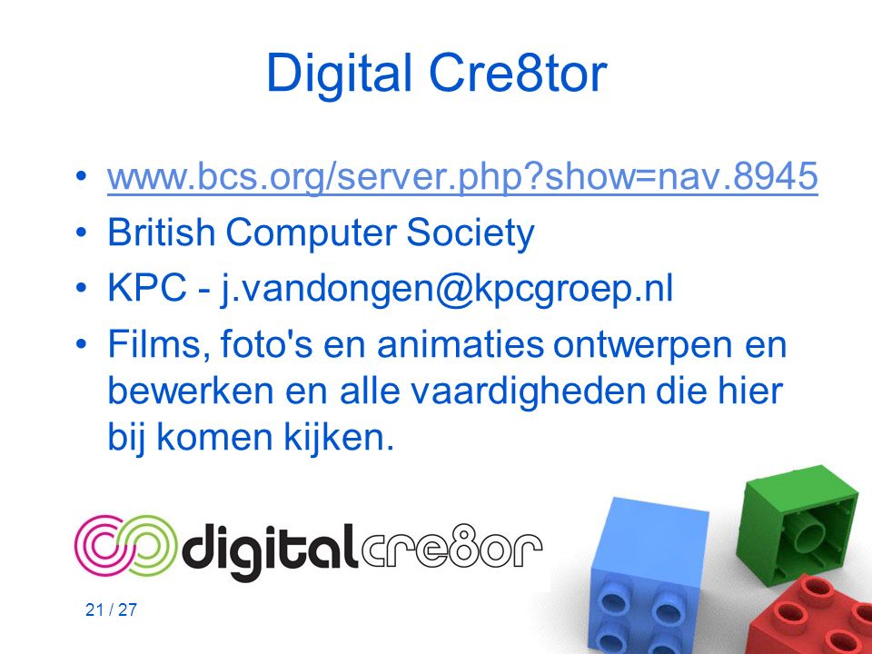 21 / 27 Digital Cre8tor www.bcs.org/server.php?show=nav.8945 British Computer Society KPC - j.vandongen@kpcgroep.nl Films, foto's en animaties ontwerp