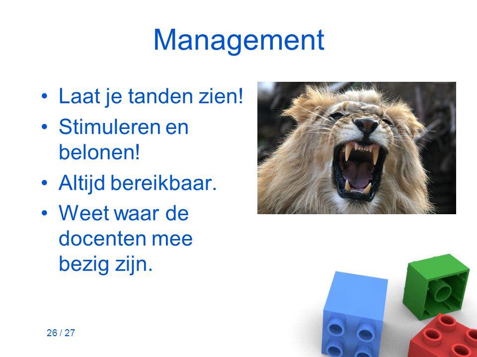 26 / 27 Management Laat je tanden zien! Stimuleren en belonen! Altijd bereikbaar. Weet waar de docenten mee bezig zijn.