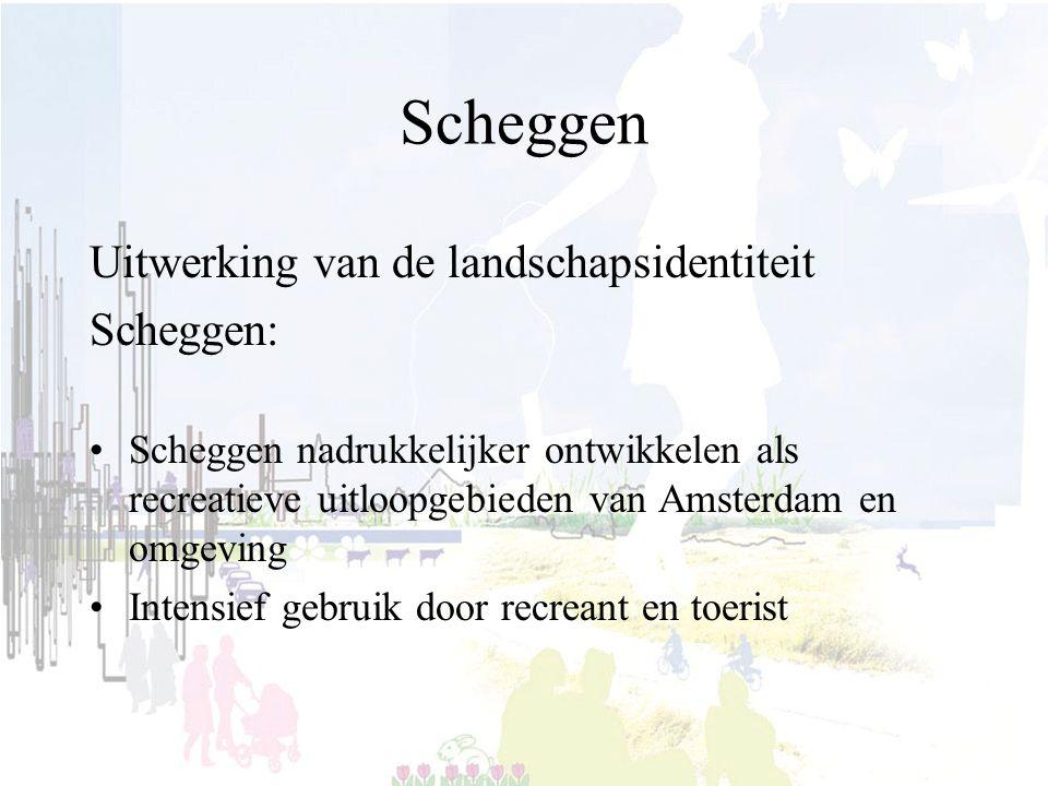 Scheggen Uitwerking van de landschapsidentiteit Scheggen: Scheggen nadrukkelijker ontwikkelen als recreatieve uitloopgebieden van Amsterdam en omgeving Intensief gebruik door recreant en toerist