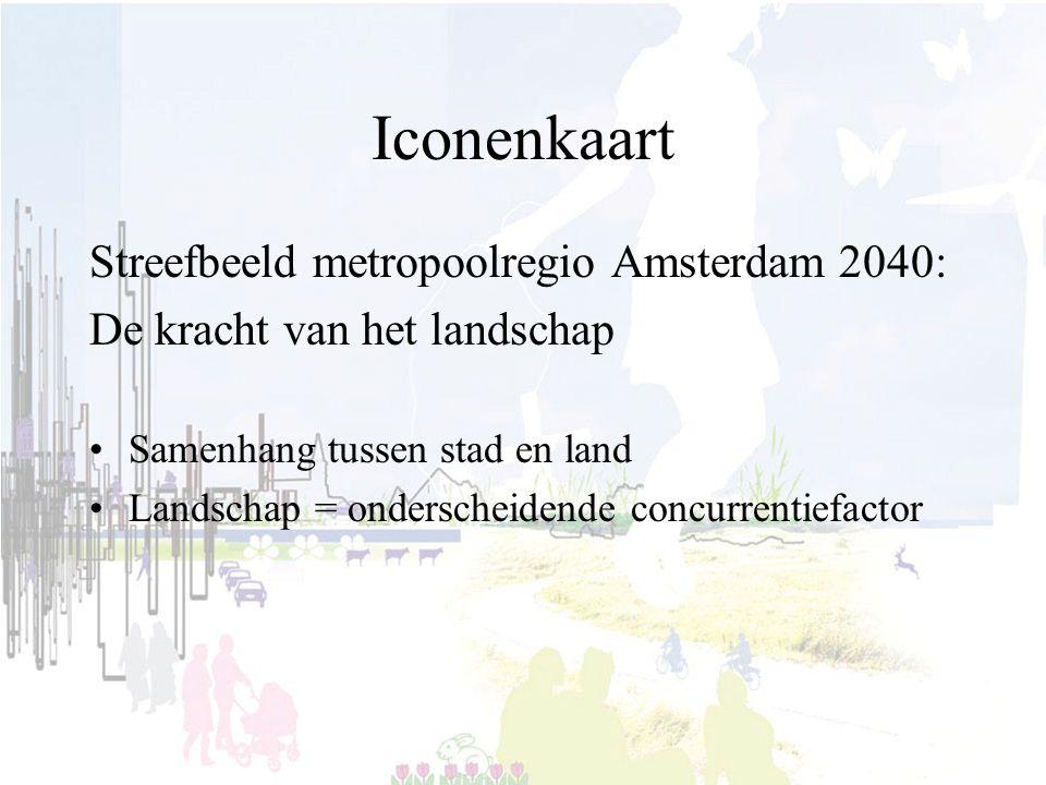 Iconenkaart Streefbeeld metropoolregio Amsterdam 2040: De kracht van het landschap Samenhang tussen stad en land Landschap = onderscheidende concurrentiefactor