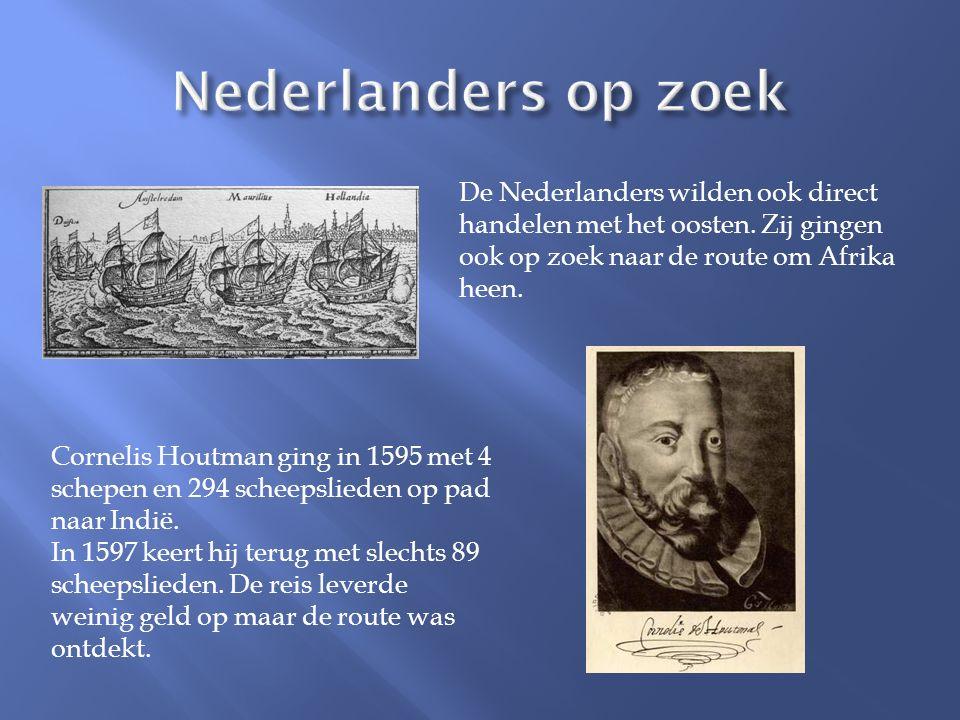 De Nederlanders wilden ook direct handelen met het oosten. Zij gingen ook op zoek naar de route om Afrika heen. Cornelis Houtman ging in 1595 met 4 sc