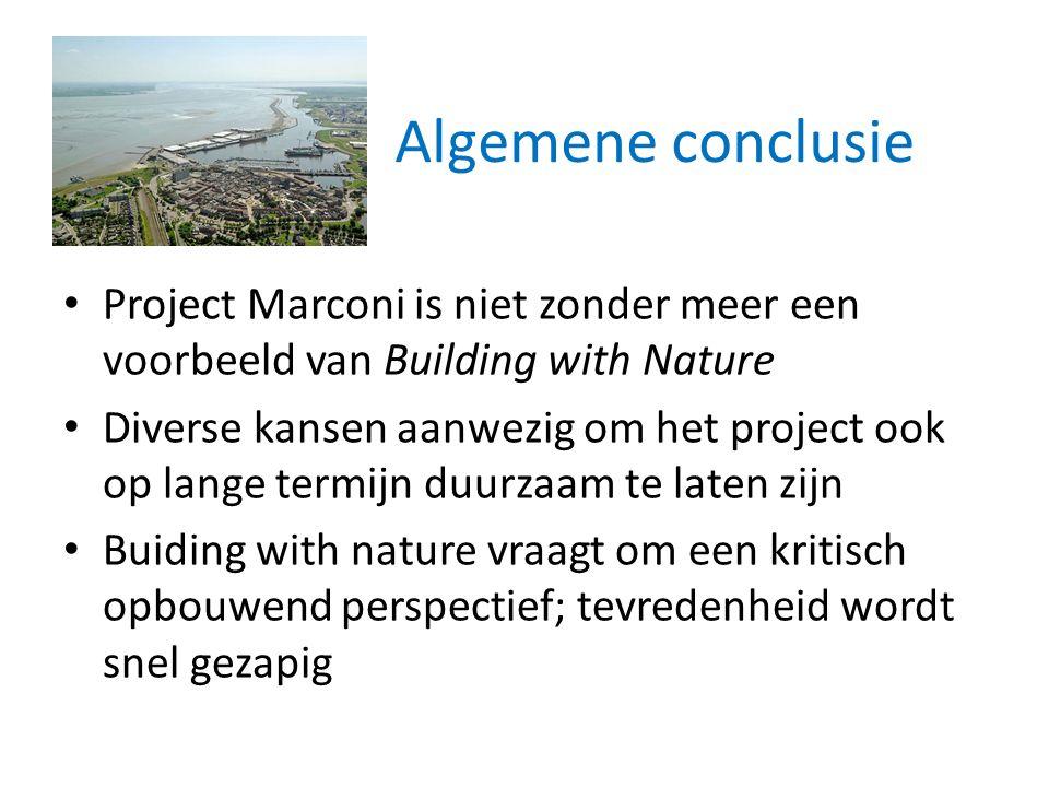 Algemene conclusie Project Marconi is niet zonder meer een voorbeeld van Building with Nature Diverse kansen aanwezig om het project ook op lange termijn duurzaam te laten zijn Buiding with nature vraagt om een kritisch opbouwend perspectief; tevredenheid wordt snel gezapig