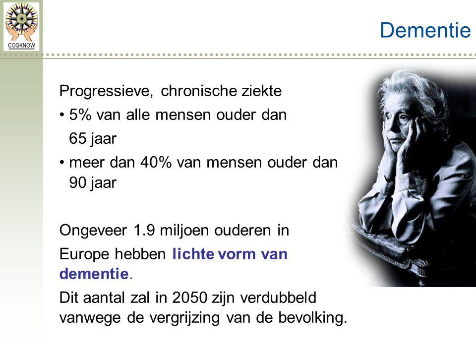 Dementie Progressieve, chronische ziekte 5% van alle mensen ouder dan 65 jaar meer dan 40% van mensen ouder dan 90 jaar Ongeveer 1.9 miljoen ouderen in Europe hebben lichte vorm van dementie.
