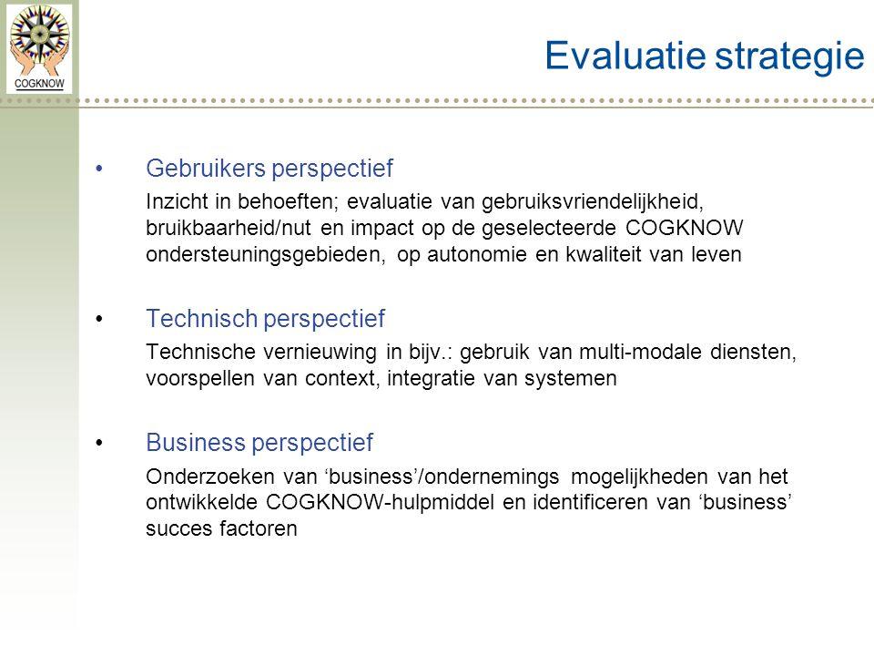 Gebruikers perspectief Inzicht in behoeften; evaluatie van gebruiksvriendelijkheid, bruikbaarheid/nut en impact op de geselecteerde COGKNOW ondersteuningsgebieden, op autonomie en kwaliteit van leven Technisch perspectief Technische vernieuwing in bijv.: gebruik van multi-modale diensten, voorspellen van context, integratie van systemen Business perspectief Onderzoeken van 'business'/ondernemings mogelijkheden van het ontwikkelde COGKNOW-hulpmiddel en identificeren van 'business' succes factoren Evaluatie strategie