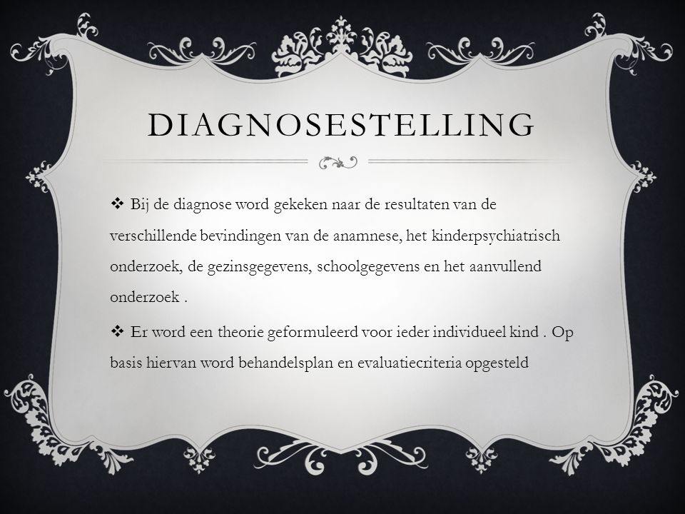 DIAGNOSESTELLING  Bij de diagnose word gekeken naar de resultaten van de verschillende bevindingen van de anamnese, het kinderpsychiatrisch onderzoek, de gezinsgegevens, schoolgegevens en het aanvullend onderzoek.
