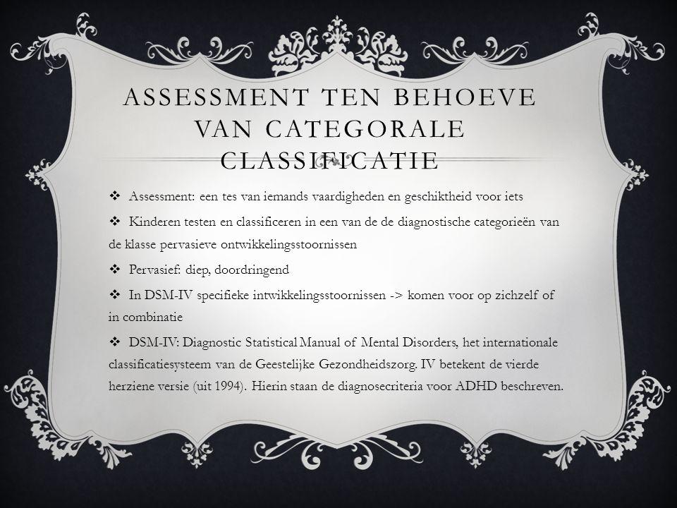 ASSESSMENT TEN BEHOEVE VAN CATEGORALE CLASSIFICATIE  Assessment: een tes van iemands vaardigheden en geschiktheid voor iets  Kinderen testen en classificeren in een van de de diagnostische categorieën van de klasse pervasieve ontwikkelingsstoornissen  Pervasief: diep, doordringend  In DSM-IV specifieke intwikkelingsstoornissen -> komen voor op zichzelf of in combinatie  DSM-IV: Diagnostic Statistical Manual of Mental Disorders, het internationale classificatiesysteem van de Geestelijke Gezondheidszorg.